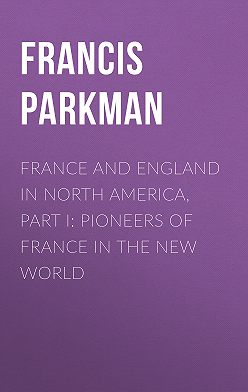 Francis Parkman - France and England in North America, Part I: Pioneers of France in the New World