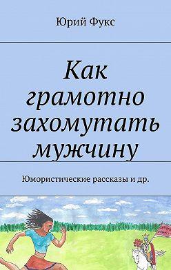 Юрий Фукс - Как грамотно захомутать мужчину. Юмористические рассказы и др.