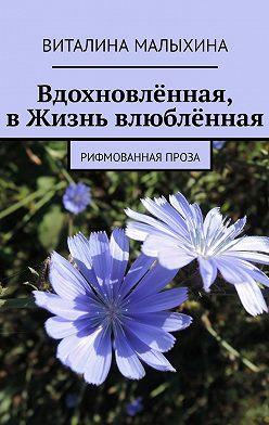 Виталина Малыхина - Вдохновлённая, вЖизнь влюблённая. Рифмованная проза