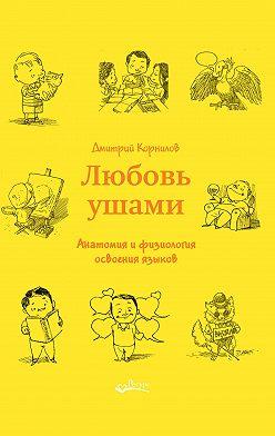 Дмитрий Корнилов - Любовь ушами. Анатомия и физиология освоения языков