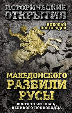 Николай Новгородов - Македонского разбили русы. Восточный поход Великого полководца