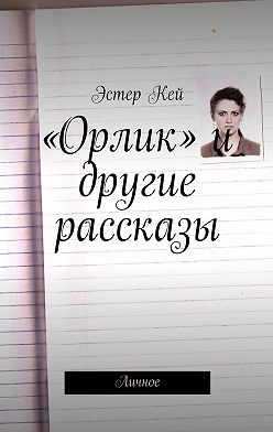 Эстер Кей - «Орлик» и другие рассказы. Личное