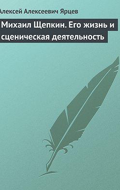 Алексей Ярцев - Михаил Щепкин. Его жизнь и сценическая деятельность