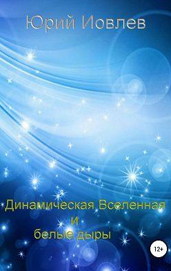 Юрий Иовлев - Динамическая Вселенная и белые дыры