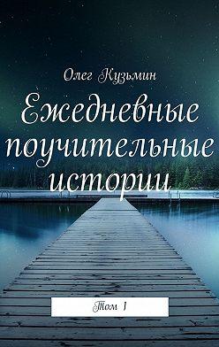 Олег Кузьмин - Ежедневные поучительные истории. Том 1