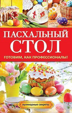 Анастасия Кривцова - Пасхальный стол. Готовим, как профессионалы!