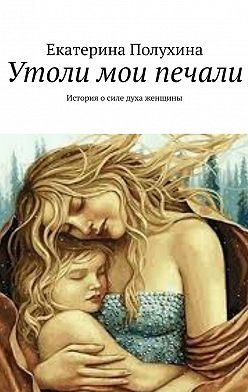 Екатерина Полухина - Утоли мои печали. История о силе духа женщины