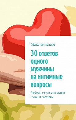 Максим Клим - 30 ответов одного мужчины наинтимные вопросы. Любовь, секс иотношения глазами мужчины