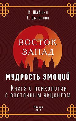 Илья Шабшин - Восток – Запад: мудрость эмоций. Книга о психологии с восточным акцентом