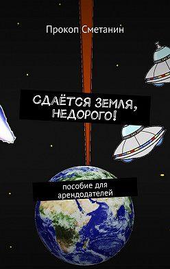 Прокоп Сметанин - Сдаётся земля, недорого! Пособие для арендодателей