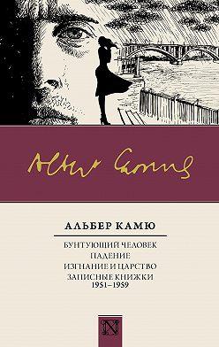 Альбер Камю - Бунтующий человек. Падение. Изгнание и царство. Записные книжки (1951—1959)