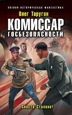 Олег Таругин - Комиссар госбезопасности. Спасти Сталина!