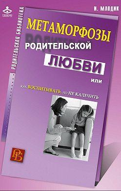 Ирина Млодик - Метаморфозы родительской любви, или Как воспитывать, но не калечить