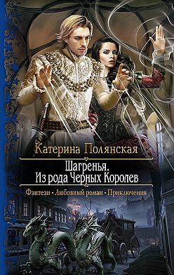 Катерина Полянская - Шагренья. Из рода Чёрных Королев
