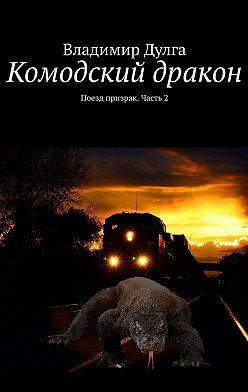 Владимир Дулга - Комодский дракон. Поезд призрак. Часть2