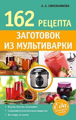 А. Синельникова - 162 рецепта заготовок из мультиварки