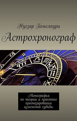 Нугзар Гомелаури - Астрохронограф. Монография потеории ипрактике прогнозирования изменений судьбы