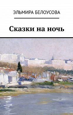 Эльмира Белоусова - Сказки наночь