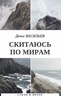 Денис Васильев - Скитаюсь по мирам. Стихи и проза