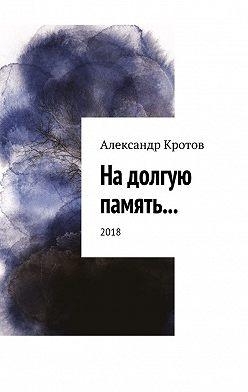 Александр Кротов - На долгую память… 2018