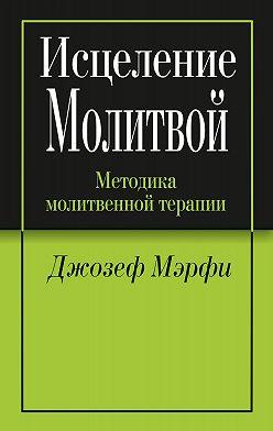 Джозеф Мэрфи - Исцеление молитвой