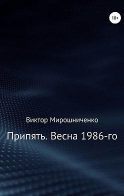 Виктор Мирошниченко - Припять. Весна 1986-го