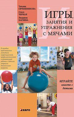 Татьяна Овчинникова - Занятия, упражнения и игры с мячами, на мячах, в мячах. Обучение, коррекция, профилактика