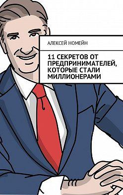 Алексей Номейн - 11 секретов от предпринимателей, которые стали миллионерами