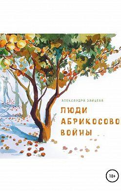 Александра Зайцева - Люди абрикосовой войны