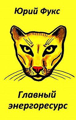 Юрий Фукс - Главный энергоресурс. Фэнтези и другие рассказы
