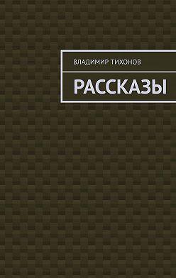 Владимир Тихонов - Рассказы