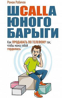 Роман Рабичев - Шcalla юного барыги. Как продавать потелефону так, чтобы мама тобой гордилась