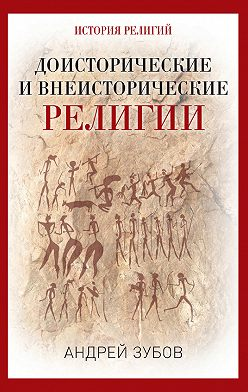 Андрей Зубов - Доисторические и внеисторические религии. История религий