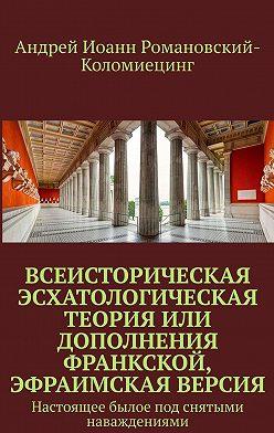 Андрей Иоанн Романовский-Коломиецинг - Всеисторическая Эсхатологическая теория или Дополнения Франкской, Эфраимская версия. Настоящее былое под снятыми наваждениями