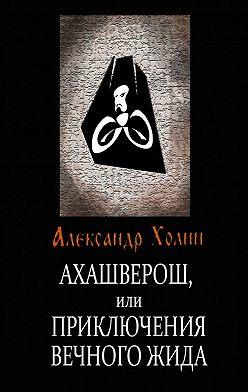 Александр Холин - Ахашверош, или Приключения Вечного Жида