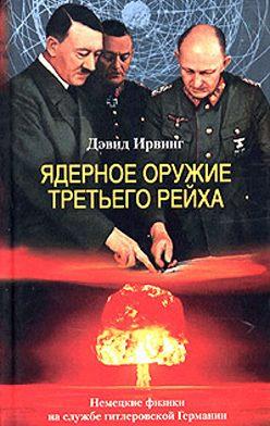 Дэвид Ирвинг - Ядерное оружие Третьего рейха. Немецкие физики на службе гитлеровской Германии