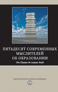 Сборник - Пятьдесят современных мыслителей об образовании. От Пиаже до наших дней