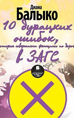 Диана Балыко - 10 дурацких ошибок, которые совершают женщины по дороге в ЗАГС