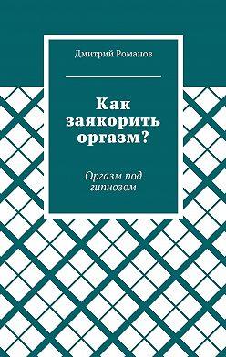 Дмитрий Романов - Как заякорить оргазм? Оргазм под гипнозом