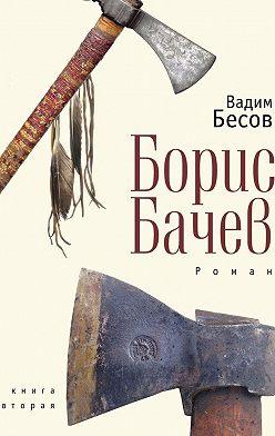 Вадим Бесов - Борис Бачев. Роман. Книга вторая