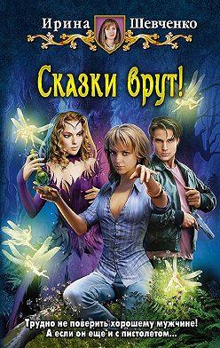 Ирина Шевченко - Сказки врут!
