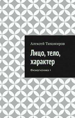 Алексей Тихомиров - Лицо, тело, характер. Физиогномика+