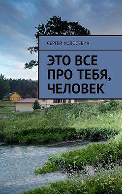 Сергей Ходосевич - Это все про тебя, человек