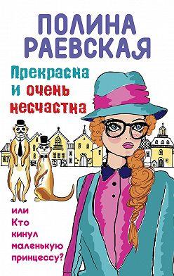 Полина Раевская - Прекрасна иочень несчастна, илиКто кинул маленькую принцессу