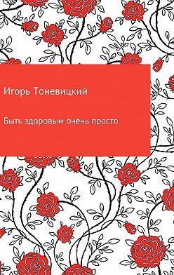 Игорь Тоневицкий - Быть здоровым очень просто