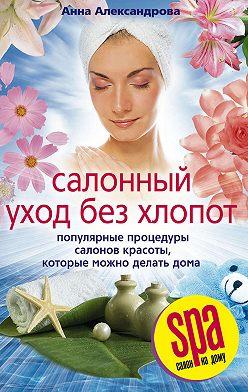 Анна Александрова - Салонный уход без хлопот. Популярные процедуры салонов красоты, которые можно делать дома