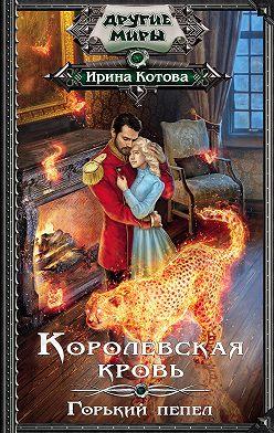 Ирина Котова - Королевская кровь. Горький пепел