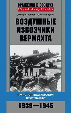 Дмитрий Дёгтев - Воздушные извозчики вермахта. Транспортная авиация люфтваффе 1939–1945
