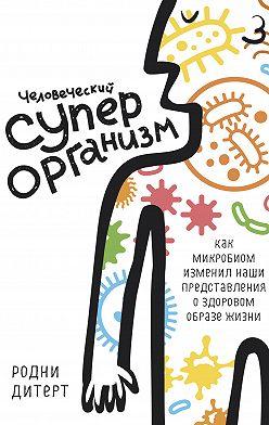 Родни Дитерт - Человеческий суперорганизм. Как микробиом изменил наши представления о здоровом образе жизни