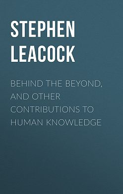 Стивен Ликок - Behind the Beyond, and Other Contributions to Human Knowledge